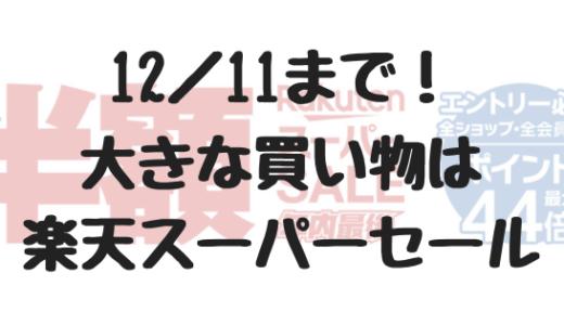 【12/11まで!】楽天スーパーセール開催中!大きな買い物はこのタイミングがベスト!